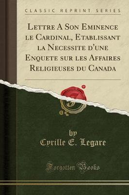 Lettre A Son Eminence le Cardinal, Etablissant la Necessite d'une Enquete sur les Affaires Religieuses du Canada (Classic Reprint)