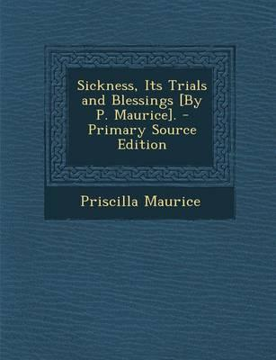 Sickness, Its Trials and Blessings [By P. Maurice]. - Primary Source Edition