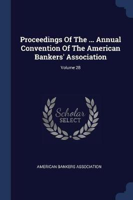 Proceedings of the ... Annual Convention of the American Bankers' Association; Volume 28