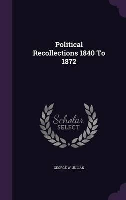 Political Recollections 1840 to 1872