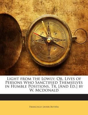 Light from the Lowly; Or, Lives of Persons Who Sanctified Themselves in Humble Positions, Tr. [And Ed.] by W. McDonald