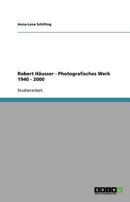 Das photografische Werk Robert Häusers von 1940 - 2000