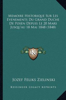 Memoire Historique Sur Les Evenements Du Grand Duche de Posen Depuis Le 20 Mars Jusqu'au 18 Mai 1848 (1848)