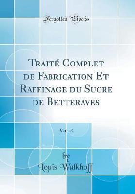Trait¿omplet de Fabrication Et Raffinage du Sucre de Betteraves, Vol. 2 (Classic Reprint)