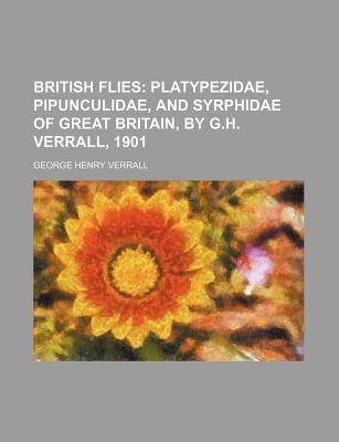 British Flies; Platypezidae, Pipunculidae, and Syrphidae of Great Britain, by G.H. Verrall, 1901