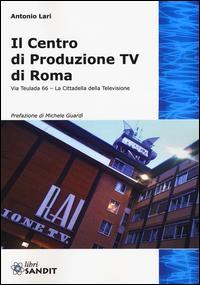 Il centro produzione Tv di Roma. Via Teulada 66. La cittadella della televisione. Ediz. illustrata
