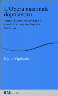L'Opera nazionale dopolavoro. Tempo libero dei lavoratori, assistenza e regime fascista, 1925-1943