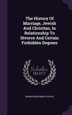 The History of Marriage, Jewish and Christian, in Relationship to Divorce and Certain Forbidden Degrees