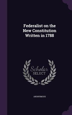 Federalist on the New Constitution Written in 1788