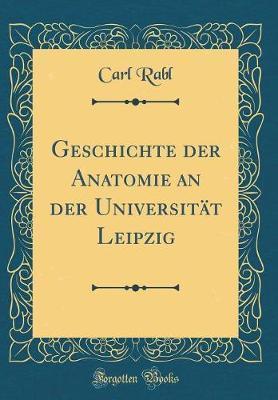 Geschichte der Anatomie an der Universität Leipzig (Classic Reprint)