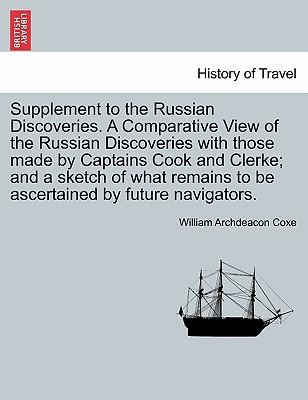 Supplement to the Russian Discoveries. A Comparative View of the Russian Discoveries with those made by Captains Cook and Clerke; and a sketch of what remains to be ascertained by future navigators
