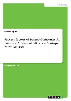 Success Factors of Startup Companies. An Empirical Analysis of E-Business Startups in North America