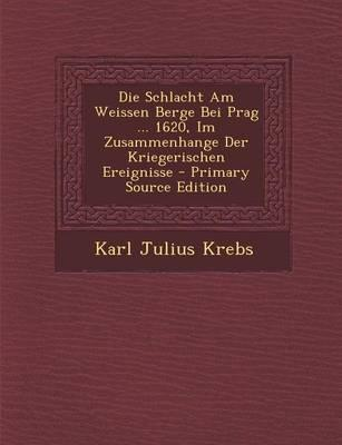 Die Schlacht Am Weissen Berge Bei Prag ... 1620, Im Zusammenhange Der Kriegerischen Ereignisse - Primary Source Edition