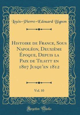 Histoire de France, Sous Napoléon, Deuxième Époque, Depuis la Paix de Tilsitt en 1807 Jusqu'en 1812, Vol. 10 (Classic Reprint)