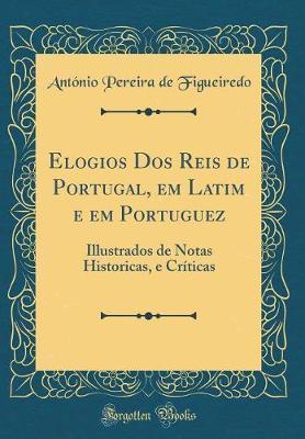 Elogios Dos Reis de Portugal, em Latim e em Portuguez