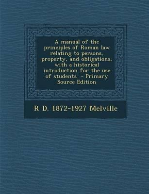 A Manual of the Principles of Roman Law Relating to Persons, Property, and Obligations, with a Historical Introduction for the Use of Students