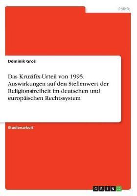 Das Kruzifix-Urteil von 1995. Auswirkungen auf den Stellenwert der Religionsfreiheit im deutschen und europäischen Rechtssystem