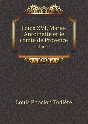 Louis XVI, Marie-Antoinette Et Le Comte de Provence Tome 1