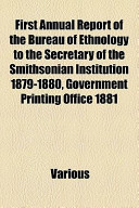 First Annual Report of the Bureau of Ethnology to the Secretary of the Smithsonian Institution 1879-1880, Government Printing Office 1881