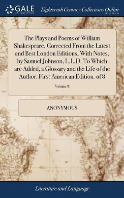 The Plays and Poems of William Shakespeare. Corrected from the Latest and Best London Editions, with Notes, by Samuel Johnson, L.L.D. to Which Are ... First American Edition. of 8; Volume 8