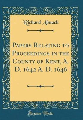 Papers Relating to Proceedings in the County of Kent, A. D. 1642 A. D. 1646 (Classic Reprint)
