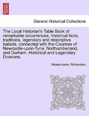 The Local Historian's Table Book of Remarkable Occurrences, Historical Facts, Traditions, Legendary and Descriptive Ballads, Connected with the ... Northumberland, and Durham. Vol. V