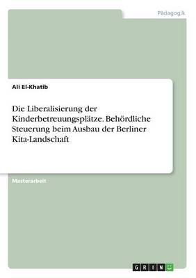 Die Liberalisierung der Kinderbetreuungsplätze. Behördliche Steuerung beim Ausbau der Berliner Kita-Landschaft
