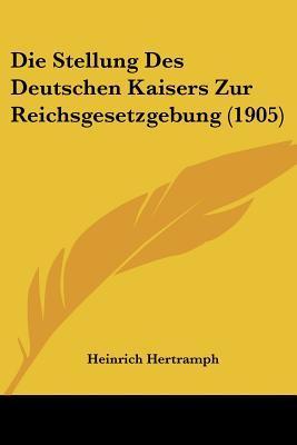 Die Stellung Des Deutschen Kaisers Zur Reichsgesetzgebung (1905)