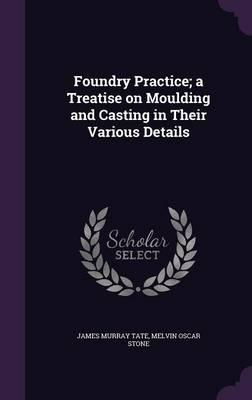 Foundry Practice; A Treatise on Moulding and Casting in Their Various Details