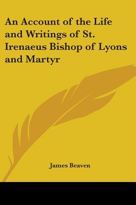 An Account of the Life And Writings of St. Irenaeus Bishop of Lyons And Martyr