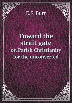 Toward the Strait Gate Or, Parish Christianity for the Unconverted