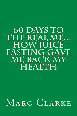 60 Days to the Real Me...how Juice Fasting Gave Me Back My Health
