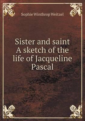 Sister and Saint a Sketch of the Life of Jacqueline Pascal