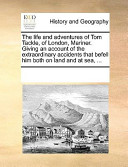 The Life and Adventures of Tom Tackle, of London, Mariner Giving an Account of the Extraordinary Accidents That Befell Him Both on Land and at Sea