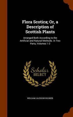 Flora Scotica; Or, a Description of Scottish Plants