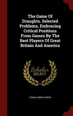 The Game of Draughts. Selected Problems, Embracing Critical Positions from Games by the Best Players of Great Britain and America
