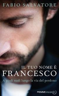 Il tuo nome è Francesco. A piedi nudi lungo la via del perdono