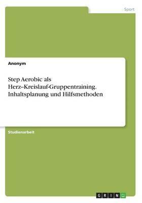 Step Aerobic als Herz--Kreislauf-Gruppentraining. Inhaltsplanung und Hilfsmethoden