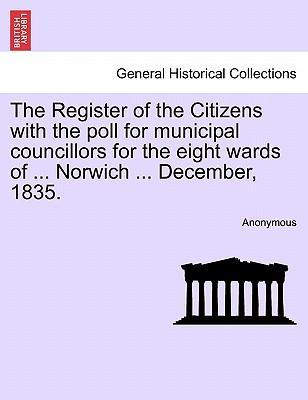 The Register of the Citizens with the poll for municipal councillors for the eight wards of ... Norwich ... December, 1835