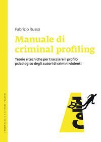 Manuale di criminal profiling. Teorie e tecniche per tracciare il profilo psicologico degli autori di crimini violenti