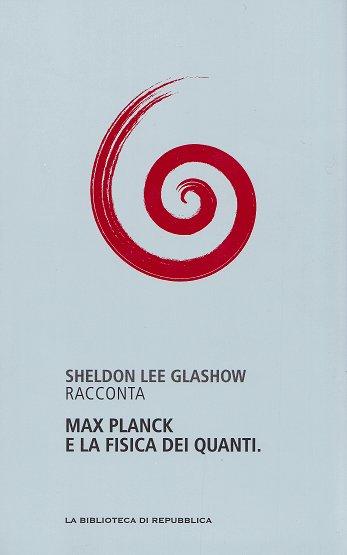 Sheldon Lee Glashow racconta Max Planck e la fisica dei quanti