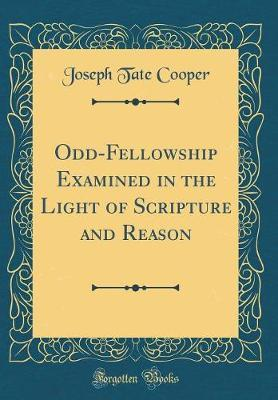 Odd-Fellowship Examined in the Light of Scripture and Reason (Classic Reprint)
