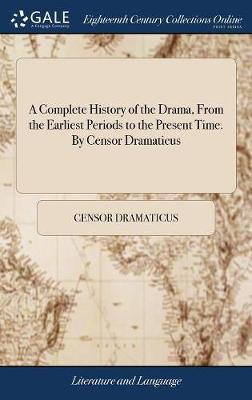 A Complete History of the Drama, from the Earliest Periods to the Present Time. by Censor Dramaticus