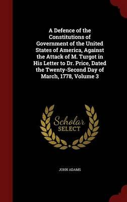 A Defence of the Constitutions of Government of the United States of America, Against the Attack of M. Turgot in His Letter to Dr. Price, Dated the Twenty-Second Day of March, 1778; Volume 3
