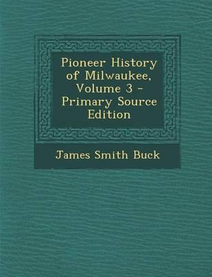Pioneer History of Milwaukee, Volume 3 - Primary Source Edition