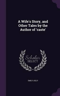A Wife's Story, and Other Tales by the Author of 'Caste'