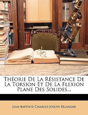 Thorie de La Rsistance de La Torsion Et de La Flexion Plane Des Solides...