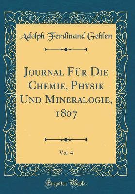 Journal Für Die Chemie, Physik Und Mineralogie, 1807, Vol. 4 (Classic Reprint)