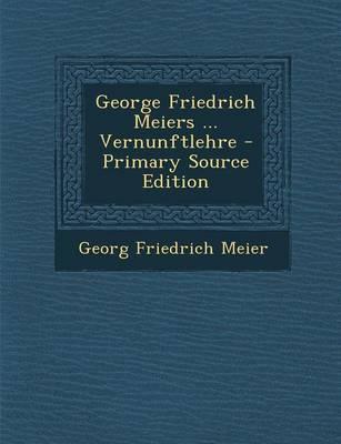 George Friedrich Meiers ... Vernunftlehre - Primary Source Edition