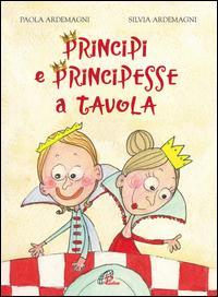 Principi e principesse a tavola. Ediz. illustrata